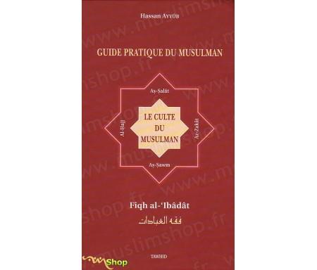 Guide Pratique du Musulman - Le Culte du Musulman