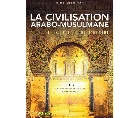 La civilisation arabo-musulmane du Ier au Xe siècle de l'hégire - Entre grandeurs et héritage, brefs aperçus