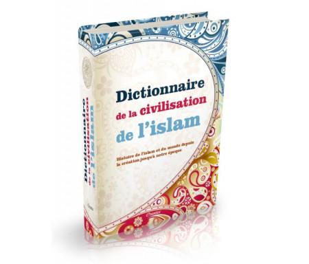 Dictionnaire de la Civilisation de l'Islam : Histoire de l'islam et du monde depuis la création jusqu'à notre époque
