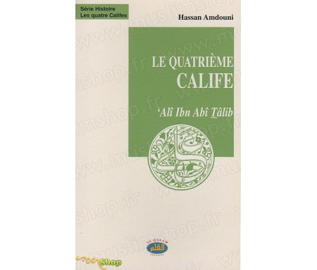 Le Quatrième Calife - 'Alî IBN ABÎ TÂLIB, le combattant, l'éloquent