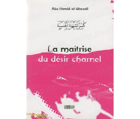 La Maîtrise du Désir Charnel - Précis d' Abû Hâmid AL-GHAZÂLÎ - Collection de la Tradition Musulmane Tome 4