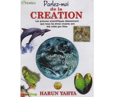 Parlez-moi de la Création - En réfutant la Théorie de l'Evolution, les preuves scientifiques démontrent que tous les êtres vivan