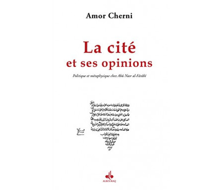 Cité et ses opinions (La) : Politique et métaphysique chez Abû Nasr al-Fârâbî