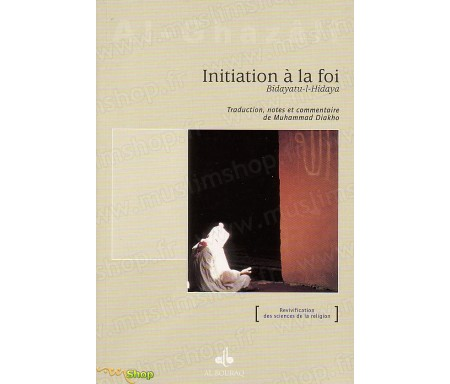 Initiation à la Foi (Bidayatu-l-Hidaya) extrait de l'Ihyâ' 'Ulûm Ad-dîn (Revivification des Sciences de la religion)