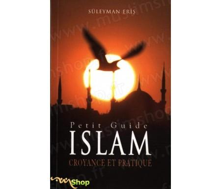 Petit Guide de l'Islam - Croyance et pratique