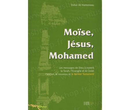 Moïse, Jésus, Mohamed - Les Messages de Dieu à travers la Thorah, L'Evangile et le Coran, l'Ancien, le Nouveau et le Dernier Tes