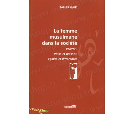 La femme Musulmane dans la Société, passé et présent, égalité et différences - volume I