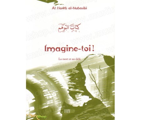 Imagine-toi ! La Mort et au-delà - Précis d' Al-harith AL-MAHASIBI - Collection de la Tradition Musulmane Tome 6