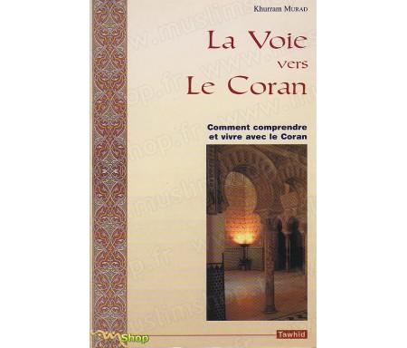 La Voie vers le Coran. Comment comprendre le Coran et vivre avec